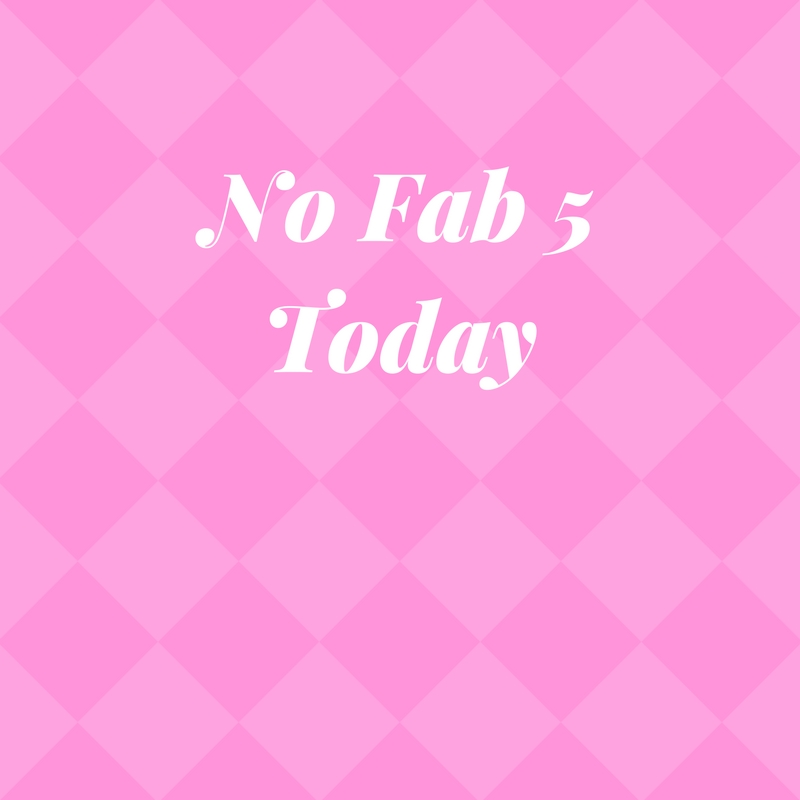 Fab 5 Friday…Yeah…it's not happening today.